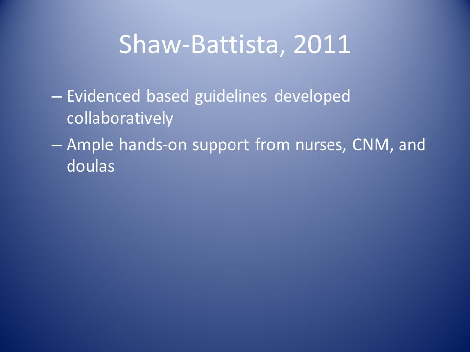 Shaw-Battista, 2011 – Evidenced based guidelines developed collaboratively – Ample hands-on support from nurses, CNM, and doulas