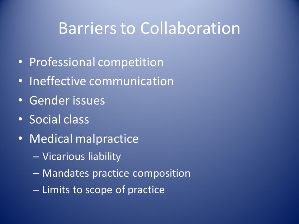 Barriers to Collaboration Professional competition Ineffective communication Gender issues Social class Medical malpractice – Vicarious liability – Ma