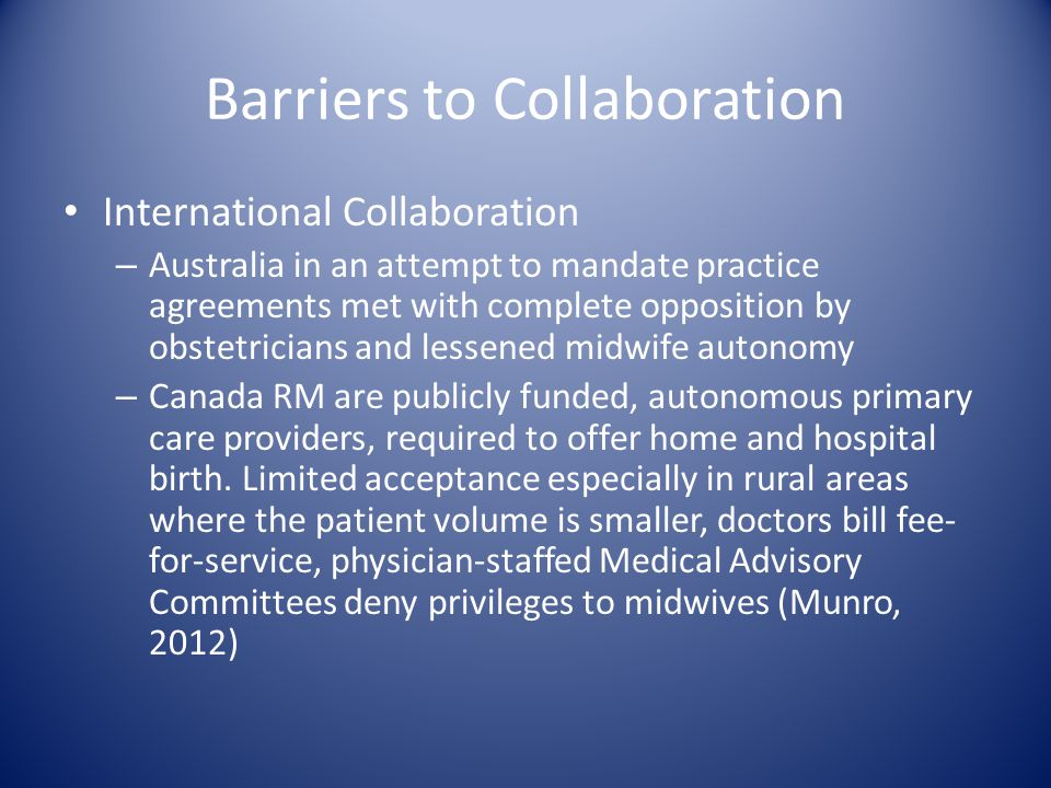 Barriers to Collaboration International Collaboration – Australia in an attempt to mandate practice agreements met with complete opposition by obstetr