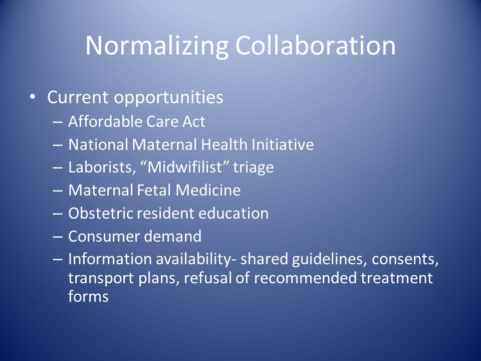 "Normalizing Collaboration Current opportunities – Affordable Care Act – National Maternal Health Initiative – Laborists, ""Midwifilist"" triage – Matern"