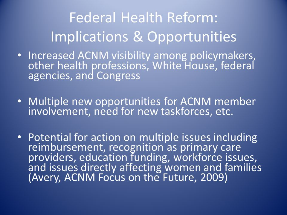 Federal Health Reform: Implications & Opportunities Increased ACNM visibility among policymakers, other health professions, White House, federal agenc