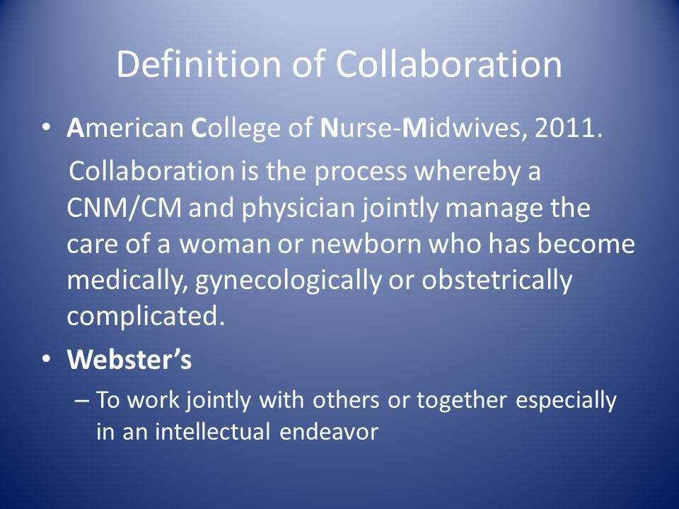 Definition of Collaboration American College of Nurse-Midwives, 2011. Collaboration is the process whereby a CNM/CM and physician jointly manage the c