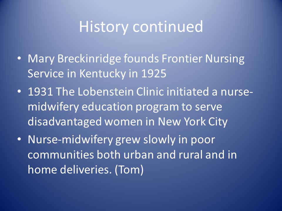 History continued Mary Breckinridge founds Frontier Nursing Service in Kentucky in 1925 1931 The Lobenstein Clinic initiated a nurse- midwifery educat