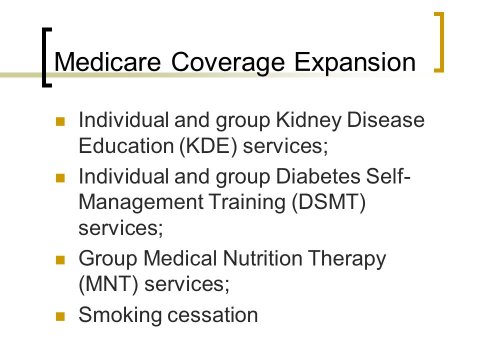 Medicare Coverage Expansion Individual and group Kidney Disease Education (KDE) services; Individual and group Diabetes Self- Management Training (DSM