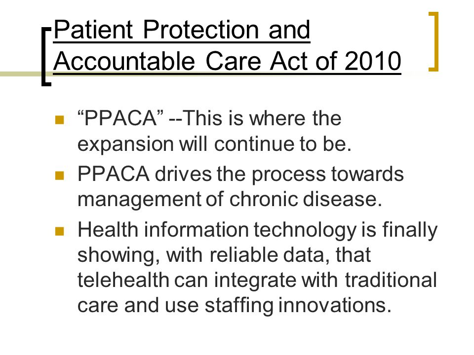"Patient Protection and Accountable Care Act of 2010 ""PPACA"" --This is where the expansion will continue to be. PPACA drives the process towards manage"