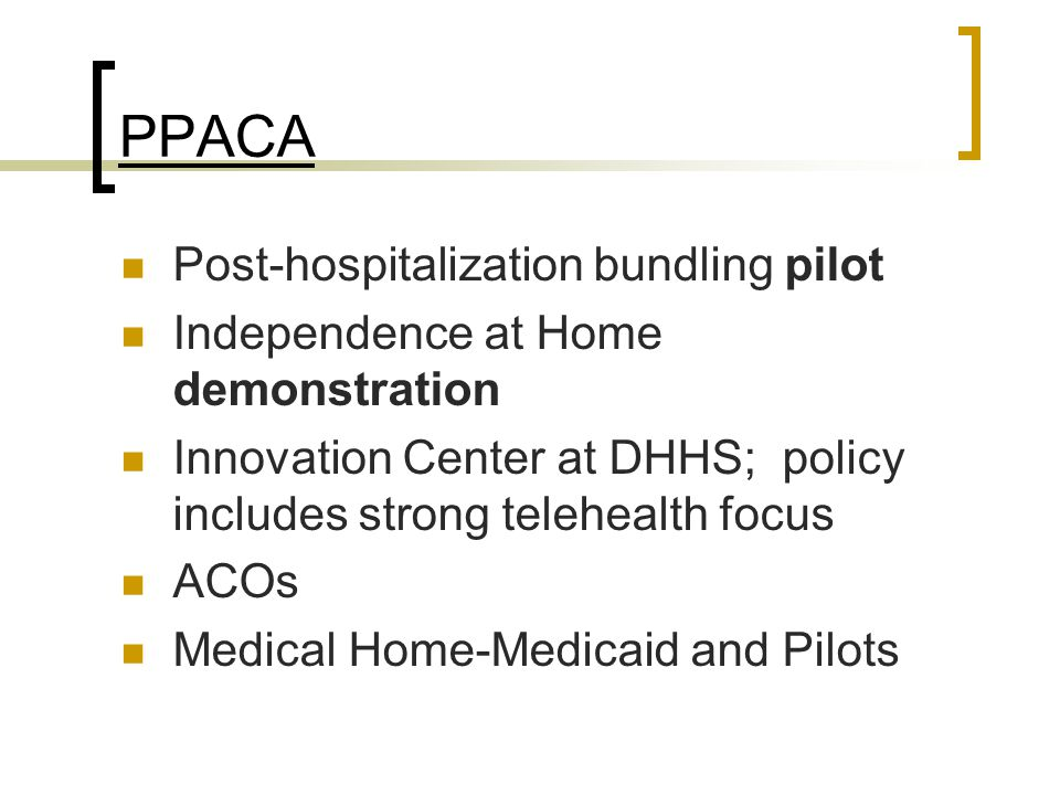 PPACA Post-hospitalization bundling pilot Independence at Home demonstration Innovation Center at DHHS; policy includes strong telehealth focus ACOs M