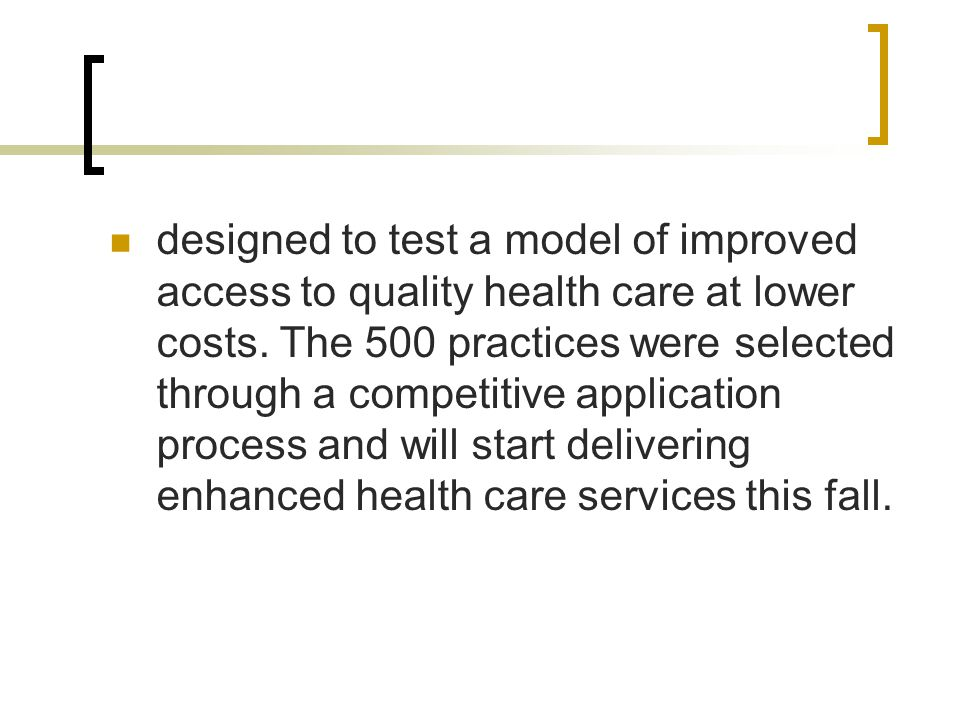 designed to test a model of improved access to quality health care at lower costs. The 500 practices were selected through a competitive application p