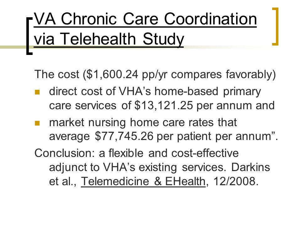 VA Chronic Care Coordination via Telehealth Study The cost ($1,600.24 pp/yr compares favorably) direct cost of VHA's home-based primary care services
