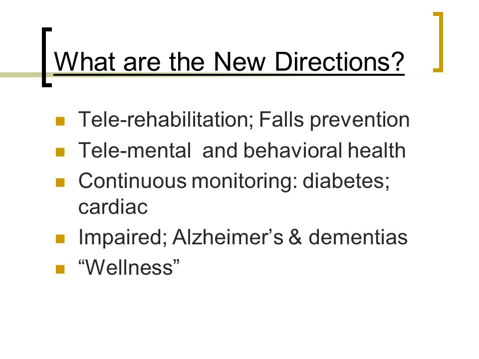 What are the New Directions? Tele-rehabilitation; Falls prevention Tele-mental and behavioral health Continuous monitoring: diabetes; cardiac Impaired