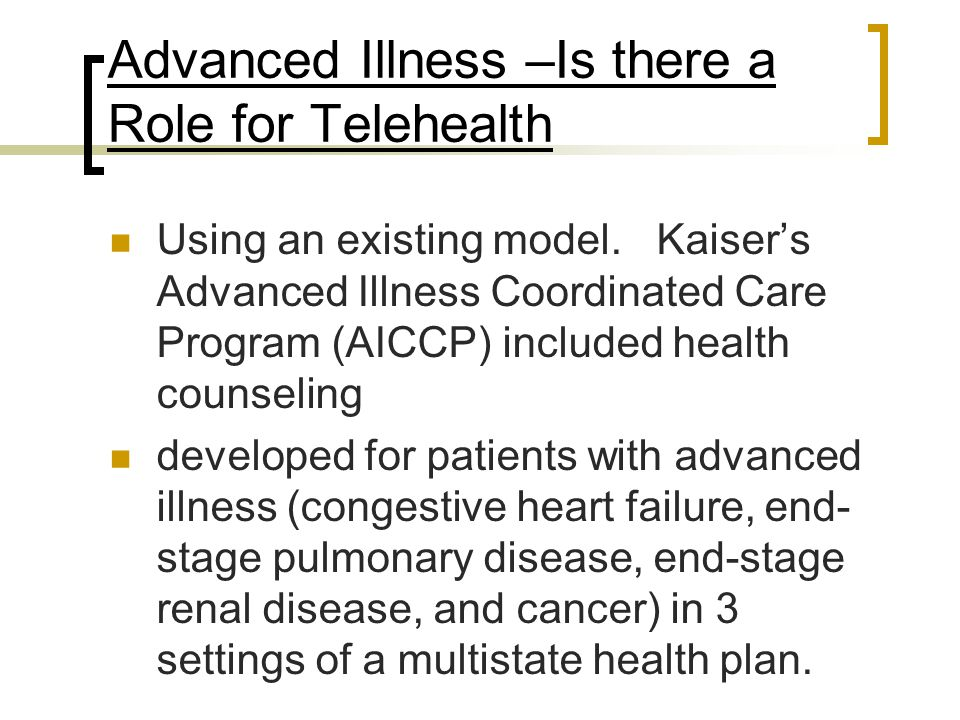 Advanced Illness –Is there a Role for Telehealth Using an existing model. Kaiser's Advanced Illness Coordinated Care Program (AICCP) included health c
