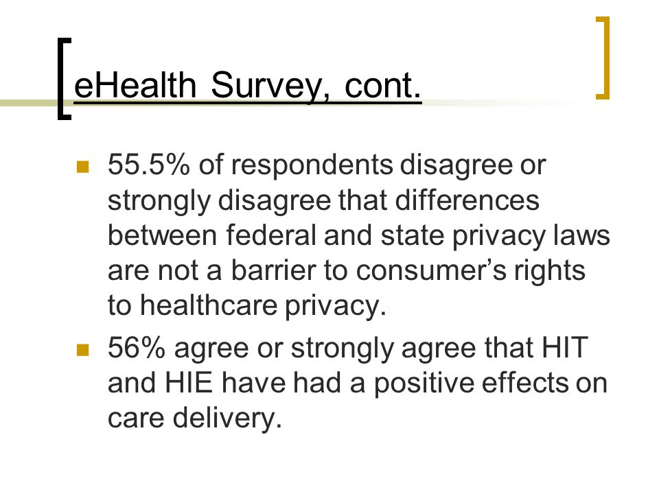 eHealth Survey, cont. 55.5% of respondents disagree or strongly disagree that differences between federal and state privacy laws are not a barrier to