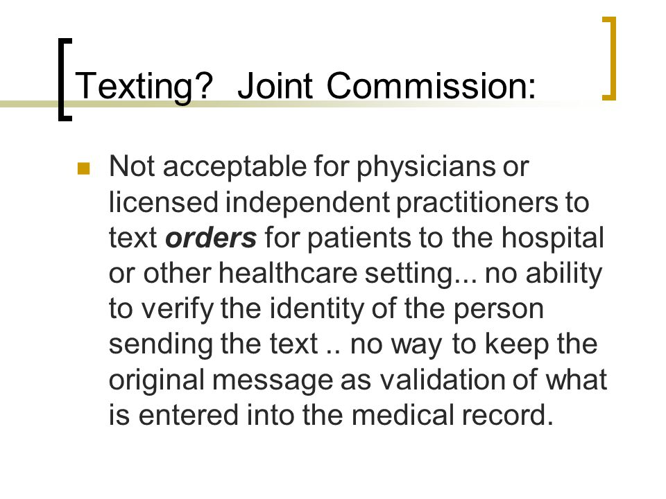 Texting? Joint Commission: Not acceptable for physicians or licensed independent practitioners to text orders for patients to the hospital or other he