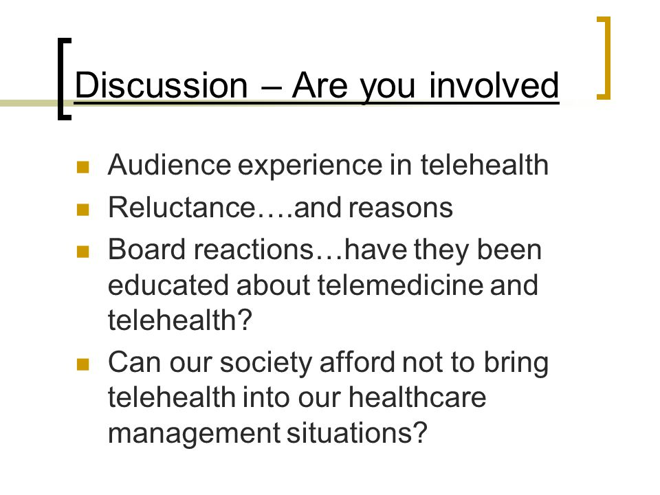 Discussion – Are you involved Audience experience in telehealth Reluctance….and reasons Board reactions…have they been educated about telemedicine and