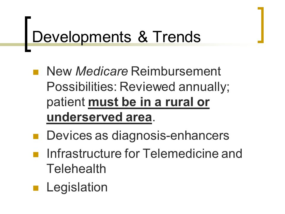 Developments & Trends New Medicare Reimbursement Possibilities: Reviewed annually; patient must be in a rural or underserved area. Devices as diagnosi
