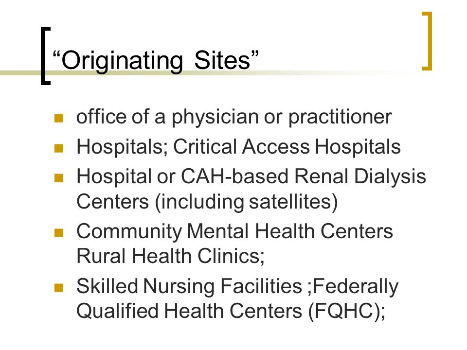 """Originating Sites"" office of a physician or practitioner Hospitals; Critical Access Hospitals Hospital or CAH-based Renal Dialysis Centers (including"