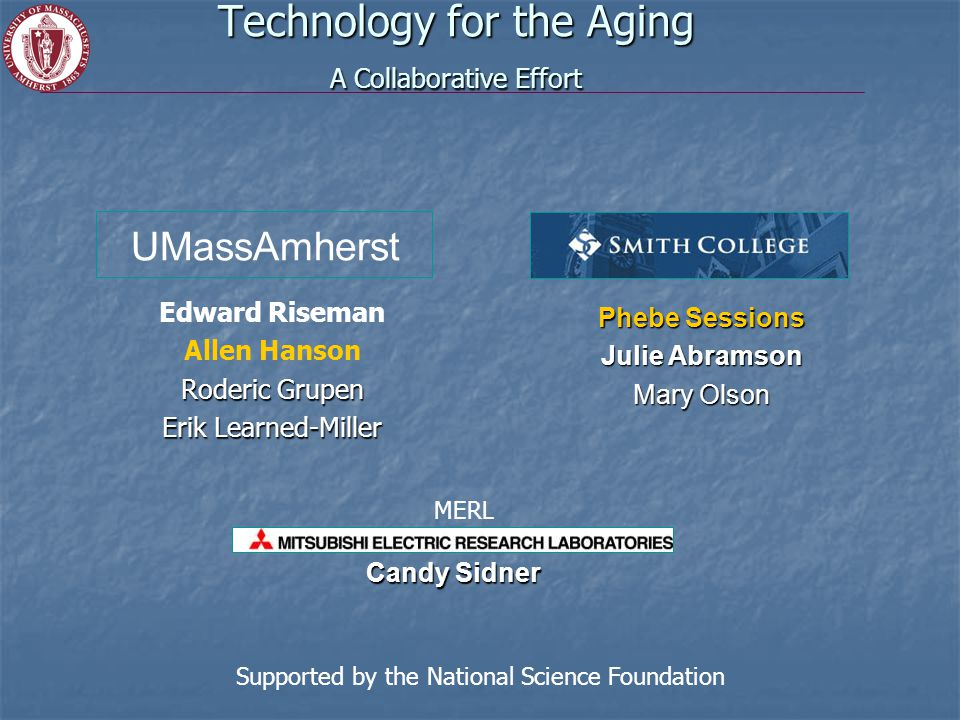 Technology for the Aging A Collaborative Effort Edward Riseman Allen Hanson Roderic Grupen Erik Learned-Miller Phebe Sessions Julie Abramson Mary Olson Candy Sidner UMassAmherst Supported by the National Science Foundation MERL