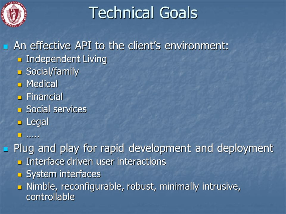 Technical Goals An effective API to the client's environment: An effective API to the client's environment: Independent Living Independent Living Social/family Social/family Medical Medical Financial Financial Social services Social services Legal Legal …..