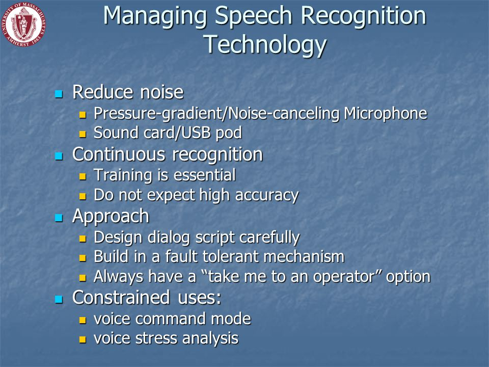 Managing Speech Recognition Technology Reduce noise Reduce noise Pressure-gradient/Noise-canceling Microphone Pressure-gradient/Noise-canceling Microphone Sound card/USB pod Sound card/USB pod Continuous recognition Continuous recognition Training is essential Training is essential Do not expect high accuracy Do not expect high accuracy Approach Approach Design dialog script carefully Design dialog script carefully Build in a fault tolerant mechanism Build in a fault tolerant mechanism Always have a take me to an operator option Always have a take me to an operator option Constrained uses: Constrained uses: voice command mode voice command mode voice stress analysis voice stress analysis