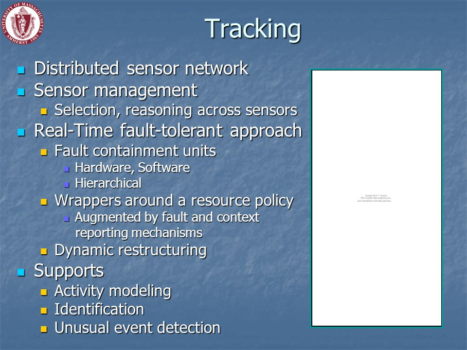 Tracking Distributed sensor network Distributed sensor network Sensor management Sensor management Selection, reasoning across sensors Selection, reasoning across sensors Real-Time fault-tolerant approach Real-Time fault-tolerant approach Fault containment units Fault containment units Hardware, Software Hardware, Software Hierarchical Hierarchical Wrappers around a resource policy Wrappers around a resource policy Augmented by fault and context Augmented by fault and context reporting mechanisms reporting mechanisms Dynamic restructuring Dynamic restructuring Supports Supports Activity modeling Activity modeling Identification Identification Unusual event detection Unusual event detection