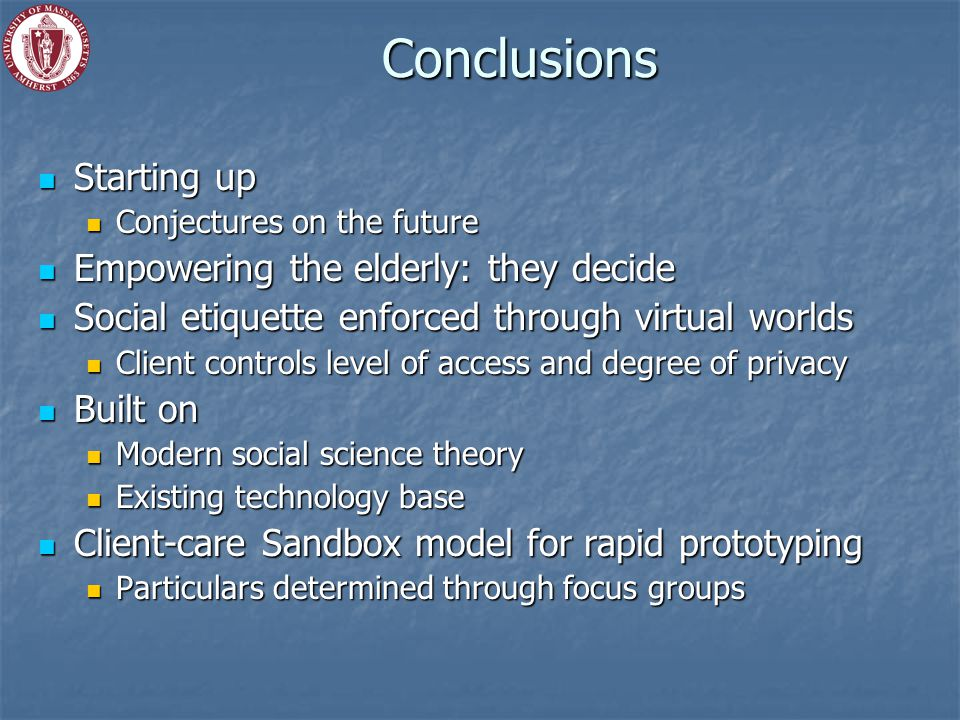Conclusions Starting up Starting up Conjectures on the future Conjectures on the future Empowering the elderly: they decide Empowering the elderly: they decide Social etiquette enforced through virtual worlds Social etiquette enforced through virtual worlds Client controls level of access and degree of privacy Client controls level of access and degree of privacy Built on Built on Modern social science theory Modern social science theory Existing technology base Existing technology base Client-care Sandbox model for rapid prototyping Client-care Sandbox model for rapid prototyping Particulars determined through focus groups Particulars determined through focus groups