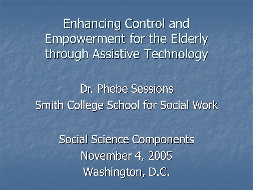 Enhancing Control and Empowerment for the Elderly through Assistive Technology Social Science Components November 4, 2005 Washington, D.C.