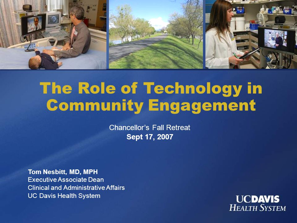 The Role of Technology in Community Engagement Tom Nesbitt, MD, MPH Executive Associate Dean Clinical and Administrative Affairs UC Davis Health System Chancellor's Fall Retreat Sept 17, 2007