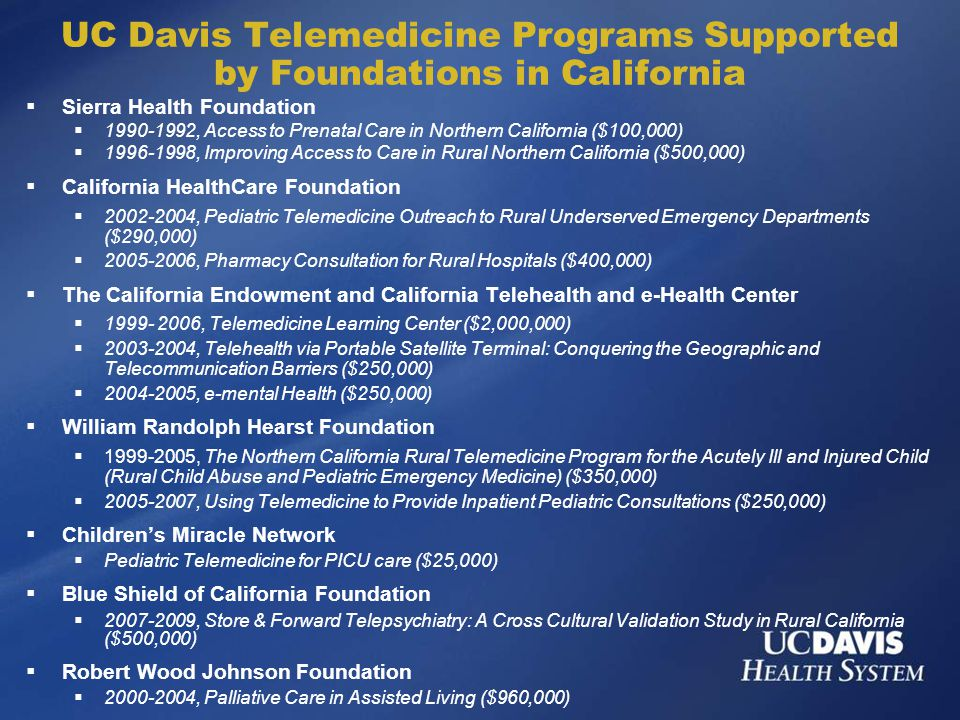 UC Davis Telemedicine Programs Supported by Foundations in California  Sierra Health Foundation  1990-1992, Access to Prenatal Care in Northern California ($100,000)  1996-1998, Improving Access to Care in Rural Northern California ($500,000)  California HealthCare Foundation  2002-2004, Pediatric Telemedicine Outreach to Rural Underserved Emergency Departments ($290,000)  2005-2006, Pharmacy Consultation for Rural Hospitals ($400,000)  The California Endowment and California Telehealth and e-Health Center  1999- 2006, Telemedicine Learning Center ($2,000,000)  2003-2004, Telehealth via Portable Satellite Terminal: Conquering the Geographic and Telecommunication Barriers ($250,000)  2004-2005, e-mental Health ($250,000)  William Randolph Hearst Foundation  1999-2005, The Northern California Rural Telemedicine Program for the Acutely Ill and Injured Child (Rural Child Abuse and Pediatric Emergency Medicine) ($350,000)  2005-2007, Using Telemedicine to Provide Inpatient Pediatric Consultations ($250,000)  Children's Miracle Network  Pediatric Telemedicine for PICU care ($25,000)  Blue Shield of California Foundation  2007-2009, Store & Forward Telepsychiatry: A Cross Cultural Validation Study in Rural California ($500,000)  Robert Wood Johnson Foundation  2000-2004, Palliative Care in Assisted Living ($960,000)