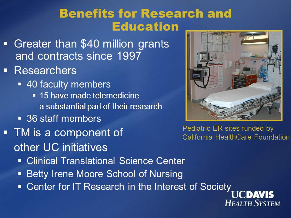 Benefits for Research and Education  Greater than $40 million grants and contracts since 1997  Researchers  40 faculty members  15 have made telemedicine a substantial part of their research  36 staff members  TM is a component of other UC initiatives  Clinical Translational Science Center  Betty Irene Moore School of Nursing  Center for IT Research in the Interest of Society Pediatric ER sites funded by California HealthCare Foundation