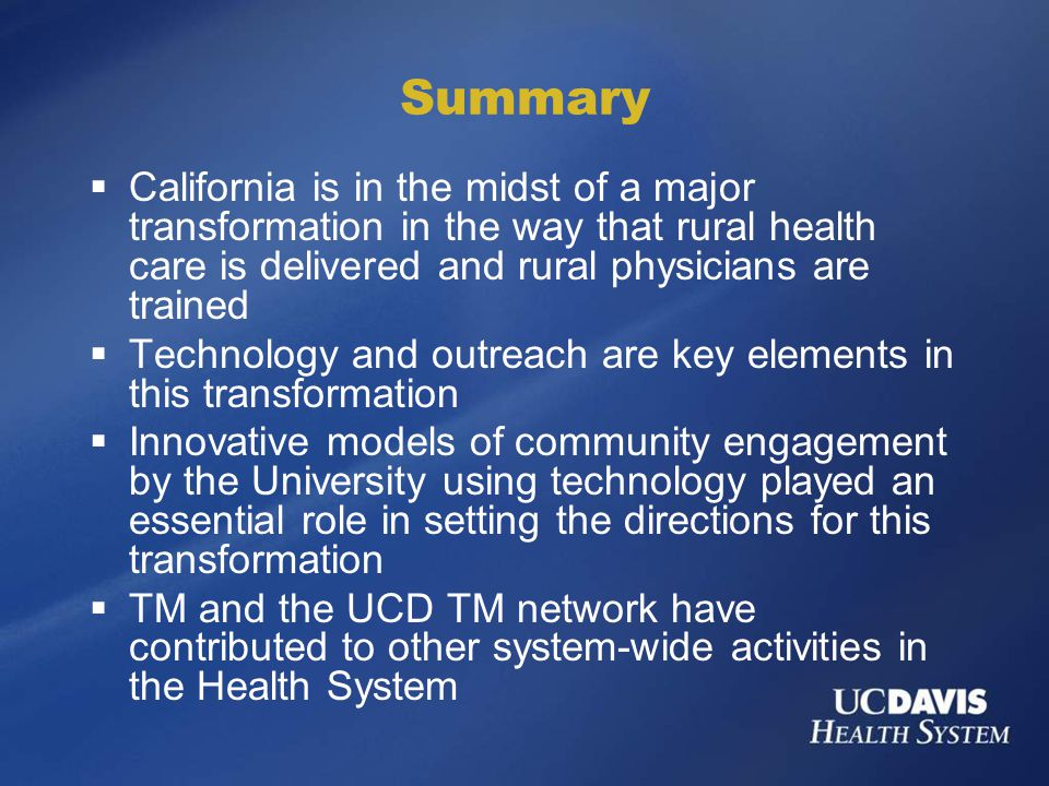 Summary  California is in the midst of a major transformation in the way that rural health care is delivered and rural physicians are trained  Technology and outreach are key elements in this transformation  Innovative models of community engagement by the University using technology played an essential role in setting the directions for this transformation  TM and the UCD TM network have contributed to other system-wide activities in the Health System
