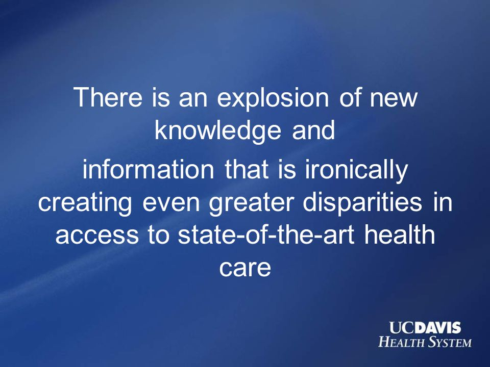 There is an explosion of new knowledge and information that is ironically creating even greater disparities in access to state-of-the-art health care