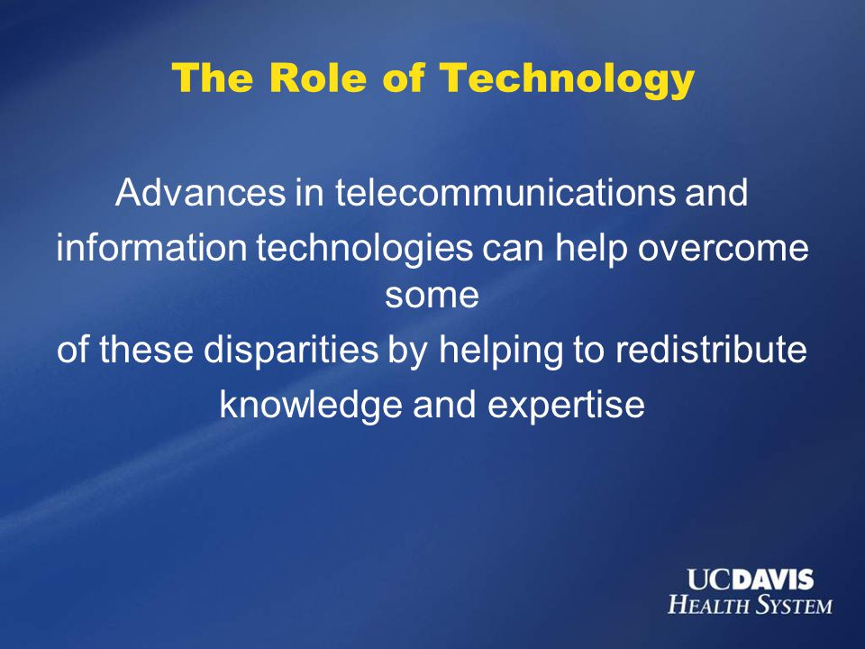 The Role of Technology Advances in telecommunications and information technologies can help overcome some of these disparities by helping to redistribute knowledge and expertise