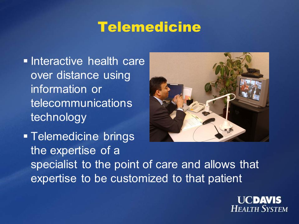 Telemedicine  Interactive health care over distance using information or telecommunications technology  Telemedicine brings the expertise of a specialist to the point of care and allows that expertise to be customized to that patient