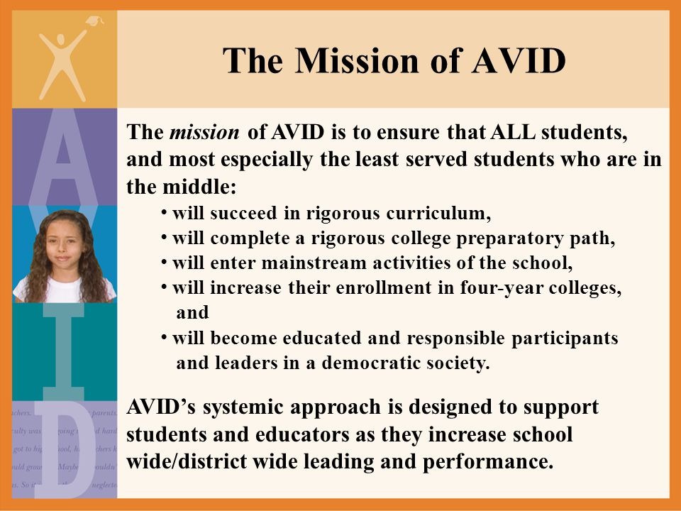 The Purpose of AVID The purpose of the AVID program is to restructure the teaching methods of an entire school and to open access to the curricula that will ensure four-year college eligibility to almost all students.