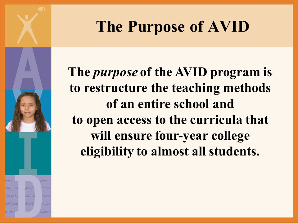 The Purpose of AVID The purpose of the AVID program is to restructure the teaching methods of an entire school and to open access to the curricula tha