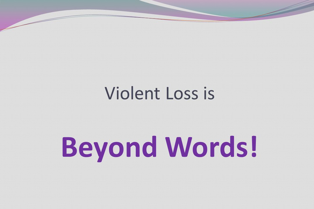 Violent Loss is Beyond Words!