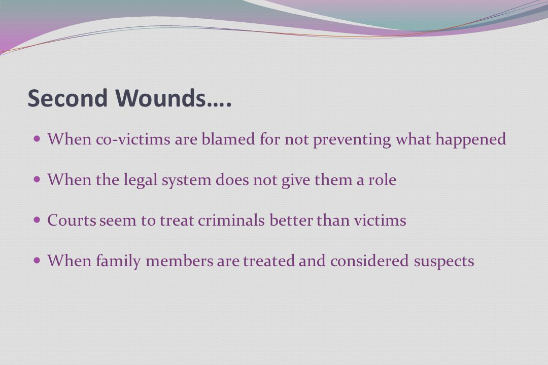 Second Wounds…. When co-victims are blamed for not preventing what happened When the legal system does not give them a role Courts seem to treat crimi