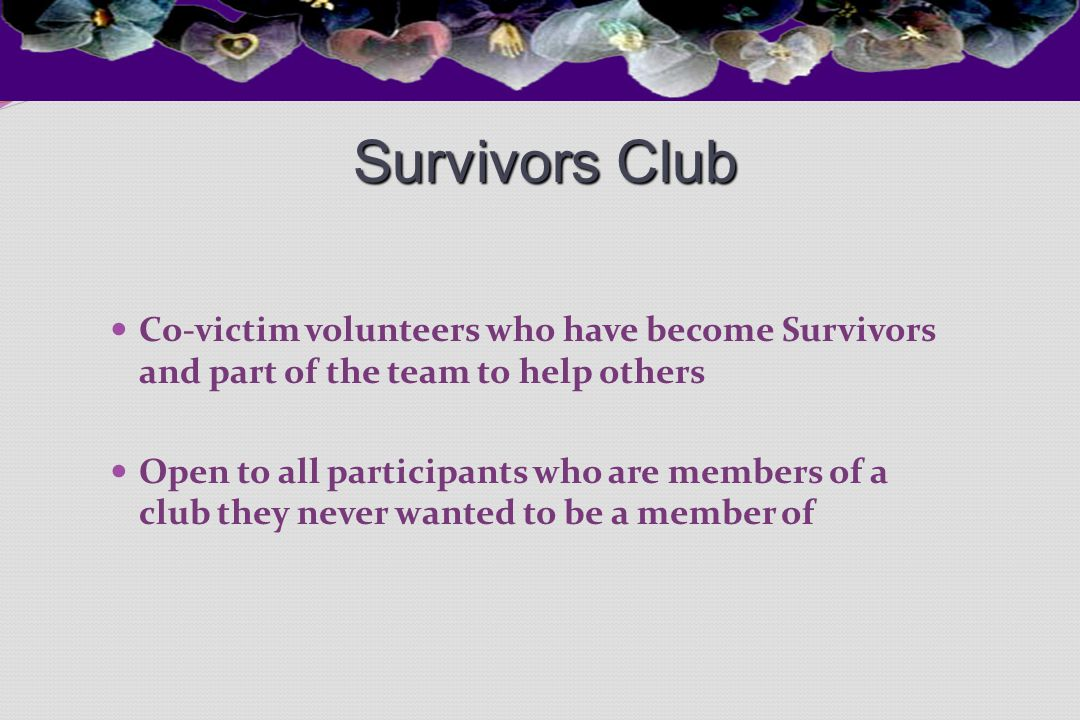 Survivors Club Co-victim volunteers who have become Survivors and part of the team to help others Open to all participants who are members of a club t