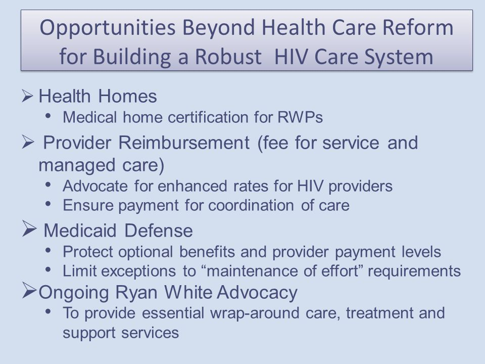 Opportunities Beyond Health Care Reform for Building a Robust HIV Care System  Health Homes Medical home certification for RWPs  Provider Reimbursement (fee for service and managed care) Advocate for enhanced rates for HIV providers Ensure payment for coordination of care  Medicaid Defense Protect optional benefits and provider payment levels Limit exceptions to maintenance of effort requirements  Ongoing Ryan White Advocacy To provide essential wrap-around care, treatment and support services