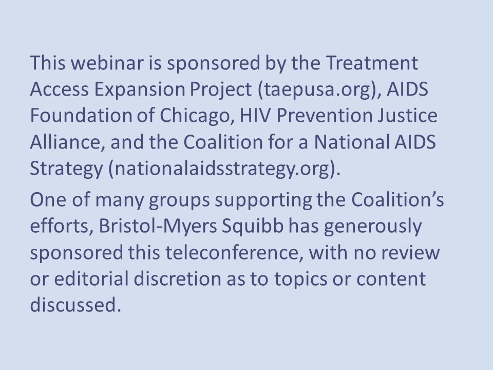 This webinar is sponsored by the Treatment Access Expansion Project (taepusa.org), AIDS Foundation of Chicago, HIV Prevention Justice Alliance, and the Coalition for a National AIDS Strategy (nationalaidsstrategy.org).