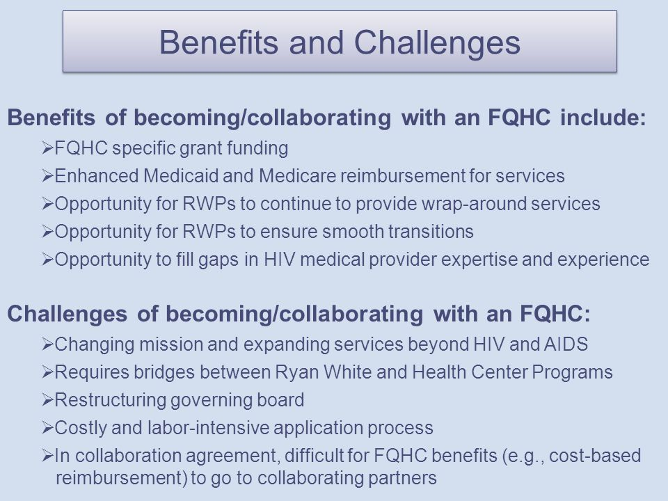 Benefits and Challenges Benefits of becoming/collaborating with an FQHC include:  FQHC specific grant funding  Enhanced Medicaid and Medicare reimbursement for services  Opportunity for RWPs to continue to provide wrap-around services  Opportunity for RWPs to ensure smooth transitions  Opportunity to fill gaps in HIV medical provider expertise and experience Challenges of becoming/collaborating with an FQHC:  Changing mission and expanding services beyond HIV and AIDS  Requires bridges between Ryan White and Health Center Programs  Restructuring governing board  Costly and labor-intensive application process  In collaboration agreement, difficult for FQHC benefits (e.g., cost-based reimbursement) to go to collaborating partners