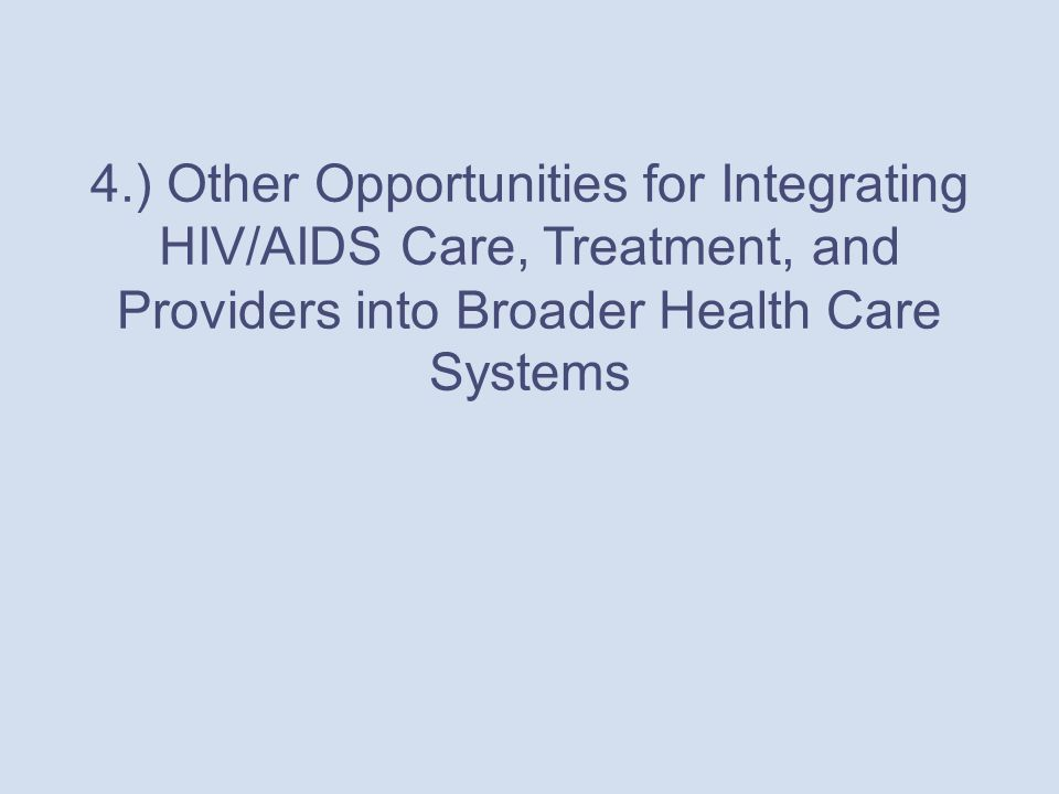 4.) Other Opportunities for Integrating HIV/AIDS Care, Treatment, and Providers into Broader Health Care Systems