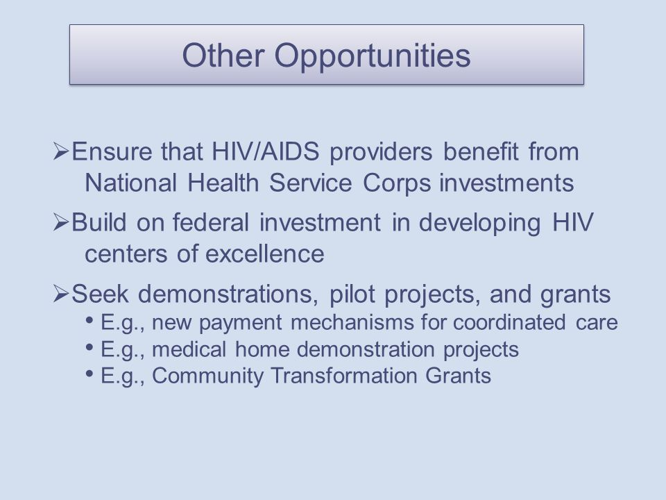 Other Opportunities  Ensure that HIV/AIDS providers benefit from National Health Service Corps investments  Build on federal investment in developing HIV centers of excellence  Seek demonstrations, pilot projects, and grants E.g., new payment mechanisms for coordinated care E.g., medical home demonstration projects E.g., Community Transformation Grants