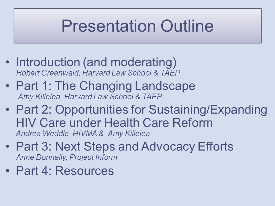 Presentation Outline Introduction (and moderating) Robert Greenwald, Harvard Law School & TAEP Part 1: The Changing Landscape Amy Killelea, Harvard Law School & TAEP Part 2: Opportunities for Sustaining/Expanding HIV Care under Health Care Reform Andrea Weddle, HIVMA & Amy Killelea Part 3: Next Steps and Advocacy Efforts Anne Donnelly, Project Inform Part 4: Resources