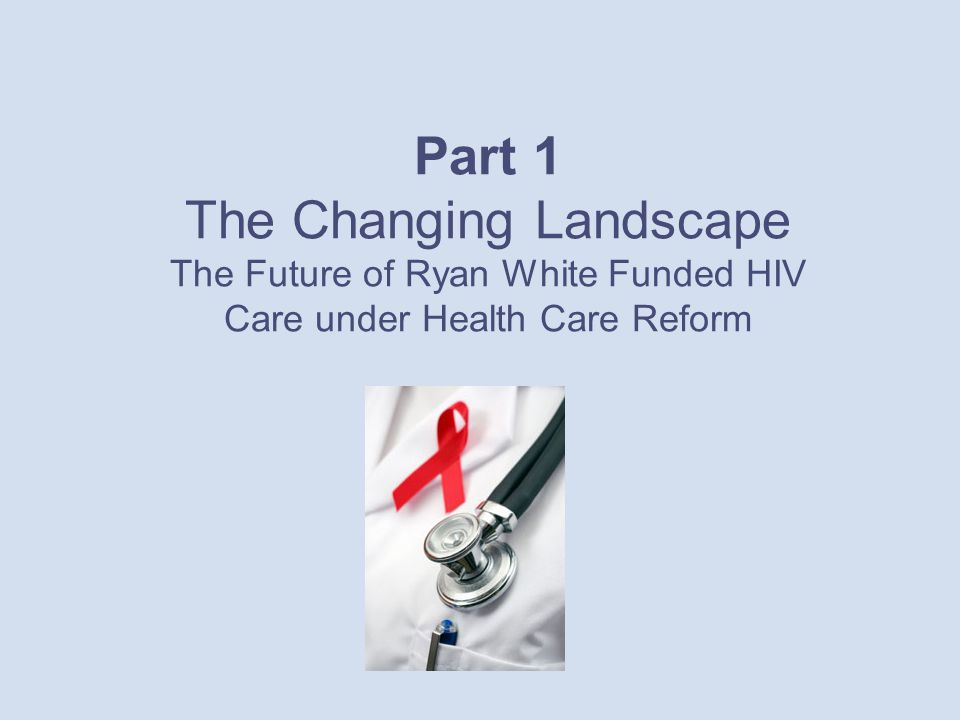 Part 1 The Changing Landscape The Future of Ryan White Funded HIV Care under Health Care Reform