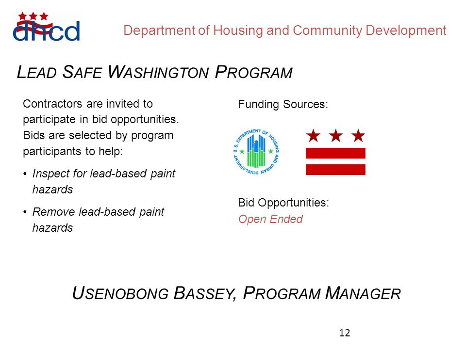Department of Housing and Community Development L EAD S AFE W ASHINGTON P ROGRAM Funding Sources: Bid Opportunities: Open Ended U SENOBONG B ASSEY, P ROGRAM M ANAGER Contractors are invited to participate in bid opportunities.