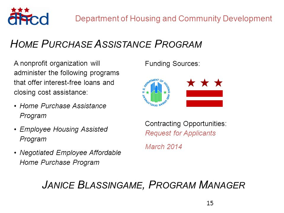 Department of Housing and Community Development H OME P URCHASE A SSISTANCE P ROGRAM Funding Sources: A nonprofit organization will administer the following programs that offer interest-free loans and closing cost assistance: Home Purchase Assistance Program Employee Housing Assisted Program Negotiated Employee Affordable Home Purchase Program Contracting Opportunities: Request for Applicants March 2014 J ANICE B LASSINGAME, P ROGRAM M ANAGER 15