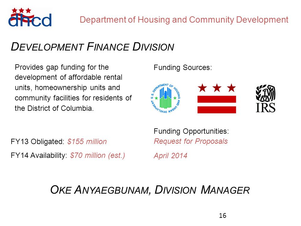 Department of Housing and Community Development D EVELOPMENT F INANCE D IVISION Funding Sources: Funding Opportunities: Request for Proposals April 2014 FY13 Obligated: $155 million FY14 Availability: $70 million (est.) Provides gap funding for the development of affordable rental units, homeownership units and community facilities for residents of the District of Columbia.