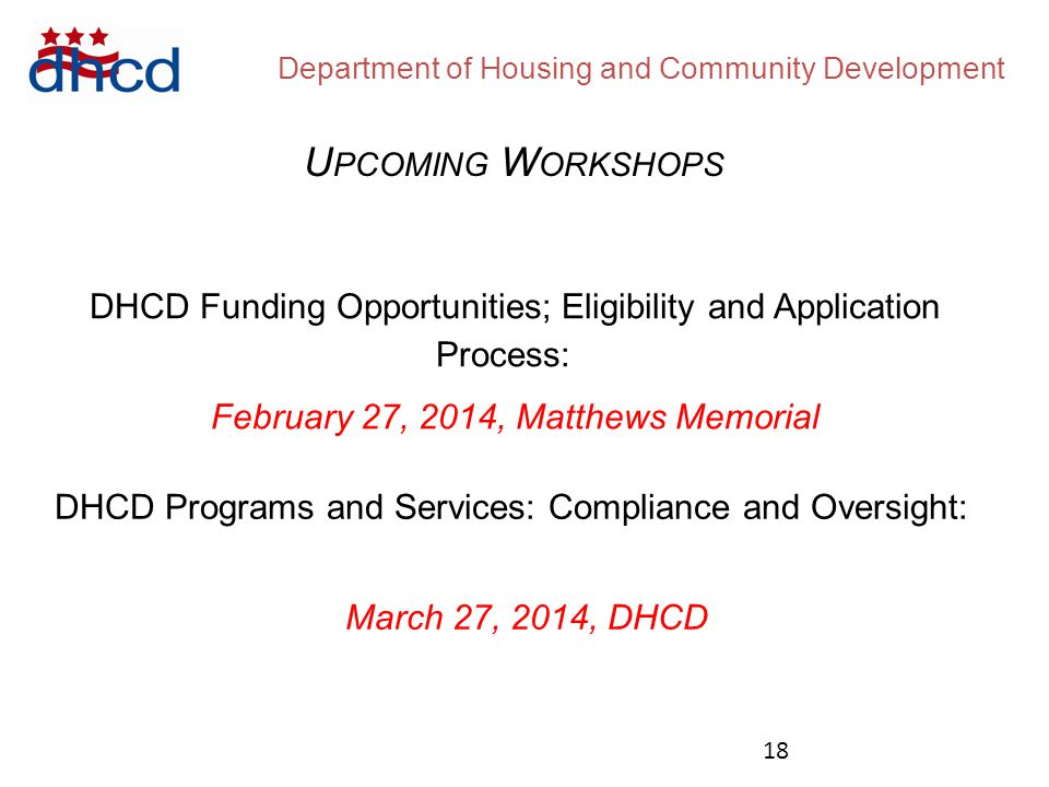 Department of Housing and Community Development U PCOMING W ORKSHOPS DHCD Funding Opportunities;Eligibility and Application Process: February 27, 2014, Matthews Memorial DHCD Programs and Services: Compliance and Oversight: March 27, 2014, DHCD 18