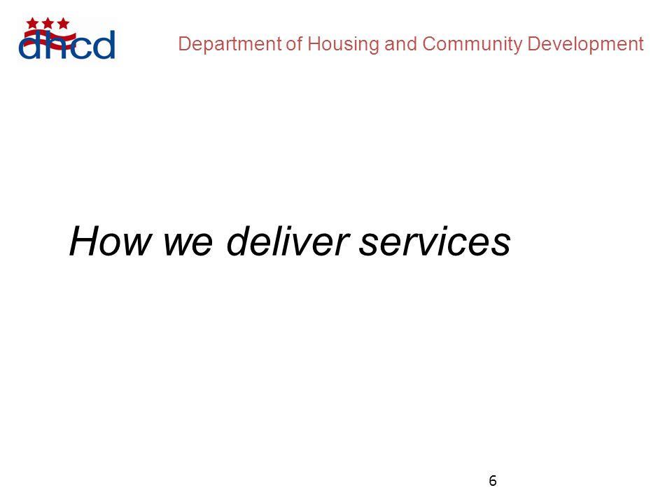 Department of Housing and Community Development How we deliver services 6