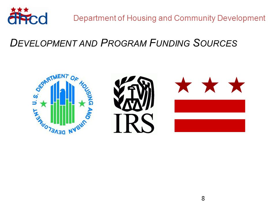 Department of Housing and Community Development D EVELOPMENT AND P ROGRAM F UNDING S OURCES Community Development Block Grant Home Investment Partnership Program FY15 Allocation: $14 million (projected) FY15 Availability: $12 million (projected) FY15 Allocation: $4.1 million (projected) FY15 Availability: $ 0 available 9